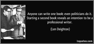 quote-anyone-can-write-one-book-even-politicians-do-it-starting-a-second-book-reveals-an-intention-to-len-deighton-48963